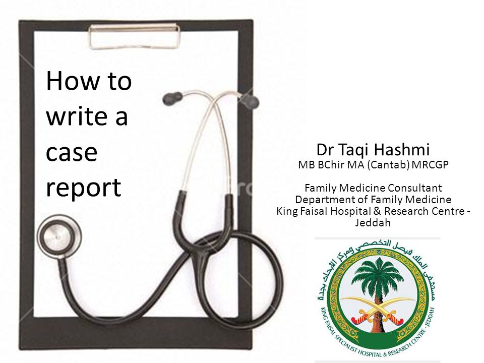 How to write a case report Dr Taqi Hashmi MB BChir MA (Cantab) MRCGP Family Medicine Consultant Department of Family Medicine King Faisal Hospital & Research Centre - Jeddah