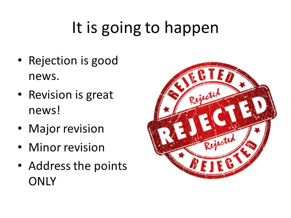 It is going to happen Rejection is good news. Revision is great news.