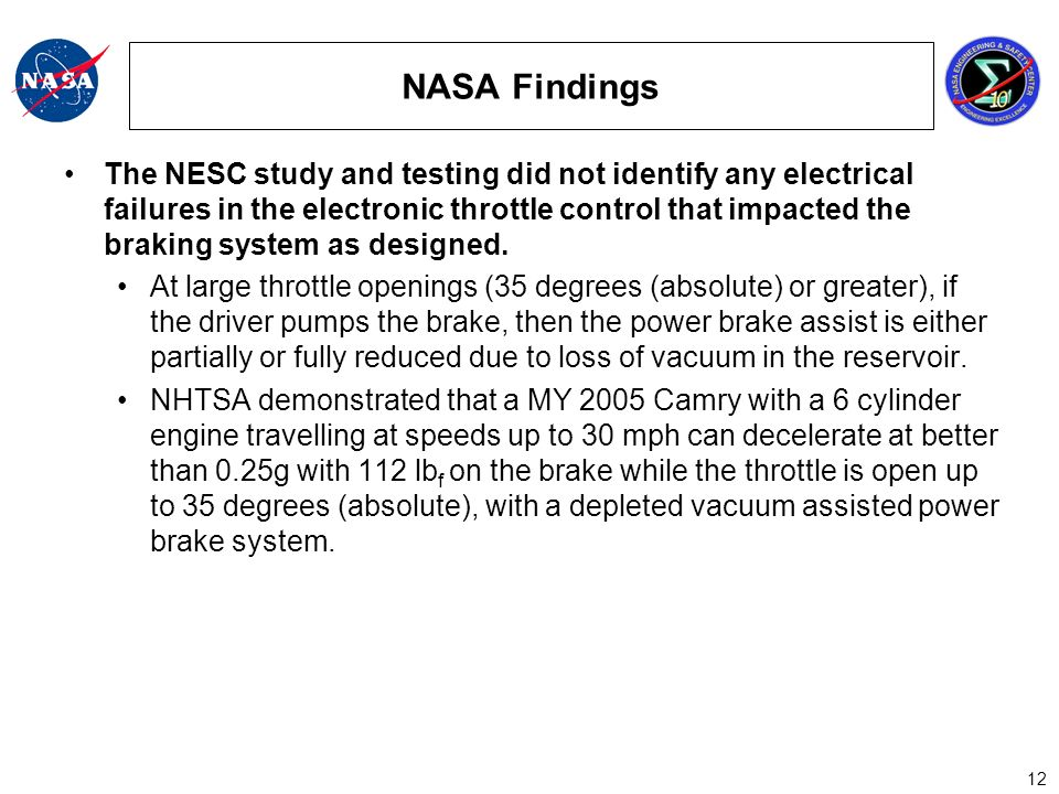 12 NASA Findings The NESC study and testing did not identify any electrical failures in the electronic throttle control that impacted the braking system as designed.