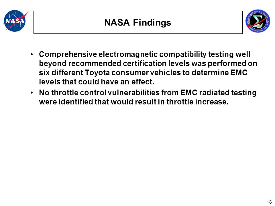 18 NASA Findings Comprehensive electromagnetic compatibility testing well beyond recommended certification levels was performed on six different Toyota consumer vehicles to determine EMC levels that could have an effect.