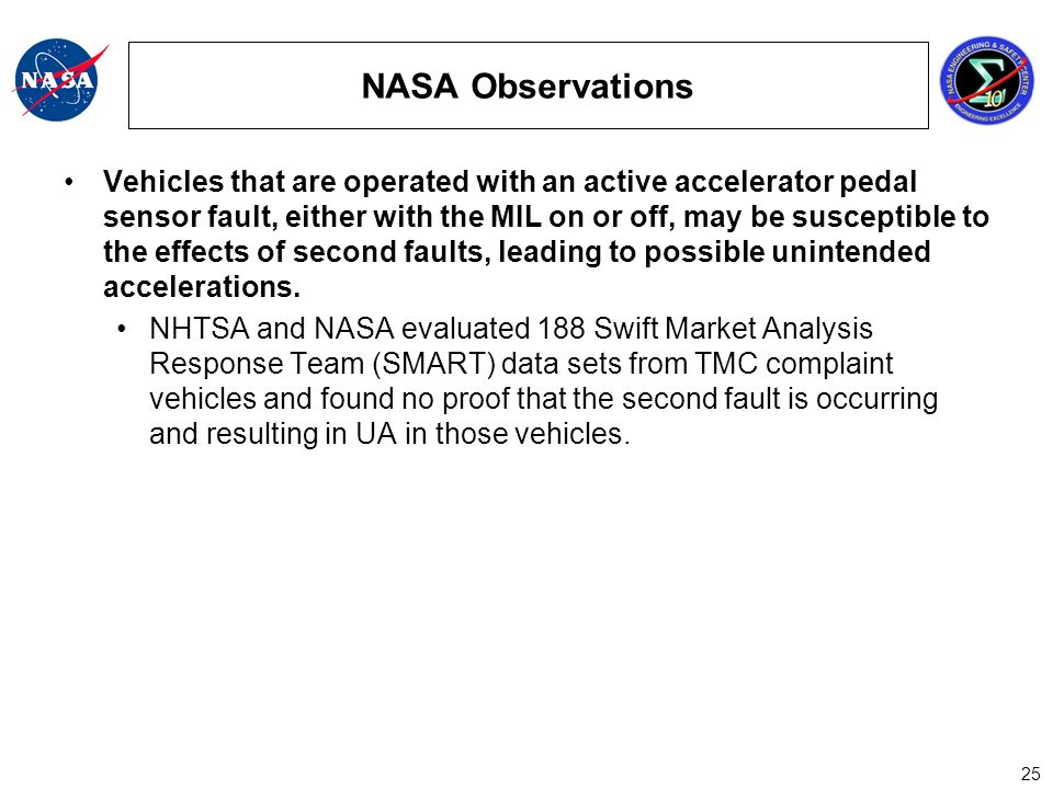 25 NASA Observations Vehicles that are operated with an active accelerator pedal sensor fault, either with the MIL on or off, may be susceptible to the effects of second faults, leading to possible unintended accelerations.