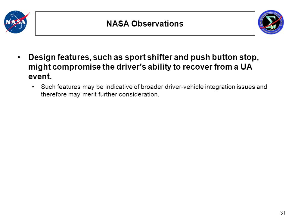 31 NASA Observations Design features, such as sport shifter and push button stop, might compromise the drivers ability to recover from a UA event.