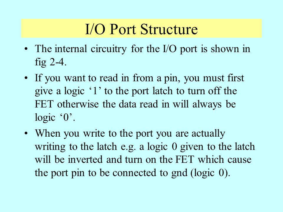 I/O Port Structure The internal circuitry for the I/O port is shown in fig 2-4. If you want to read in from a pin, you must first give a logic 1 to th
