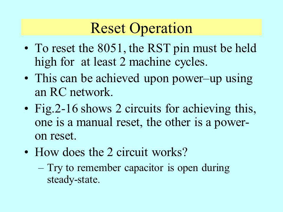 Reset Operation To reset the 8051, the RST pin must be held high for at least 2 machine cycles. This can be achieved upon power–up using an RC network