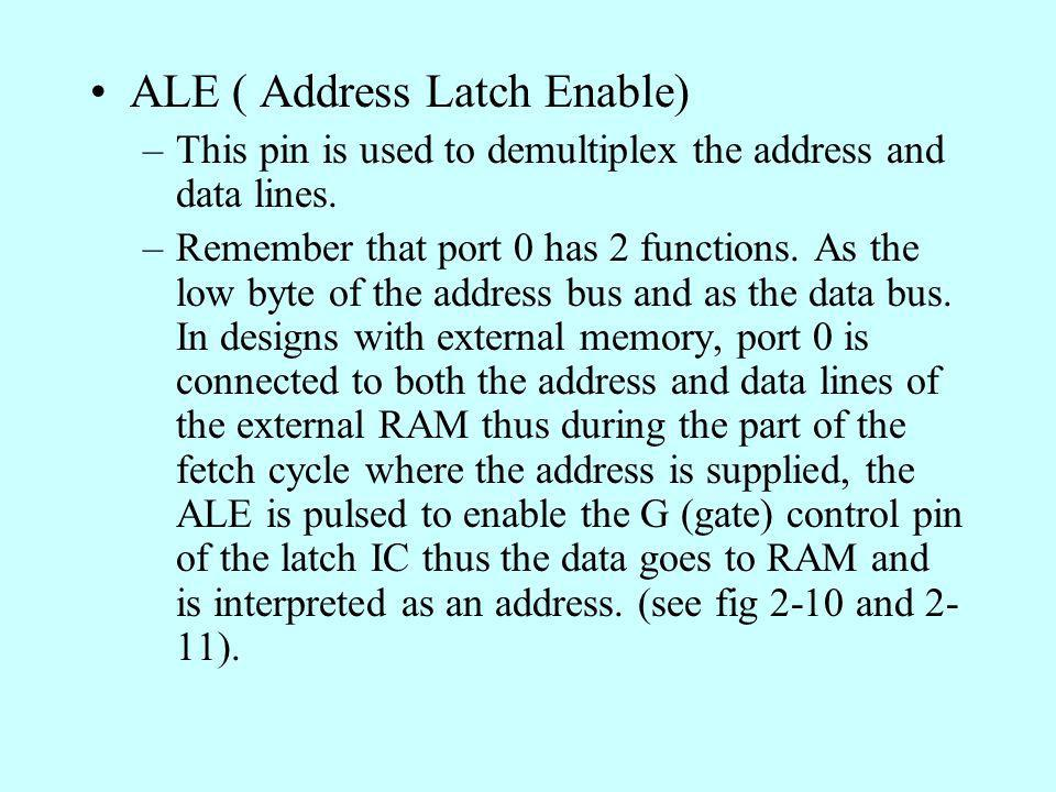 ALE ( Address Latch Enable) –This pin is used to demultiplex the address and data lines. –Remember that port 0 has 2 functions. As the low byte of the