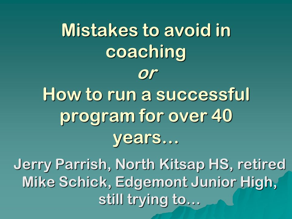 Mistakes to avoid in coaching or How to run a successful program for over 40 years… Jerry Parrish, North Kitsap HS, retired Mike Schick, Edgemont Junior High, still trying to…