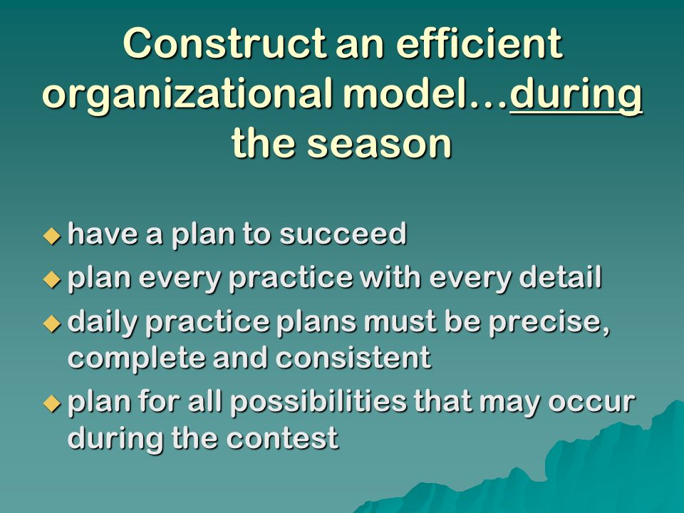 Construct an efficient organizational model…during the season have a plan to succeed have a plan to succeed plan every practice with every detail plan every practice with every detail daily practice plans must be precise, complete and consistent daily practice plans must be precise, complete and consistent plan for all possibilities that may occur during the contest plan for all possibilities that may occur during the contest