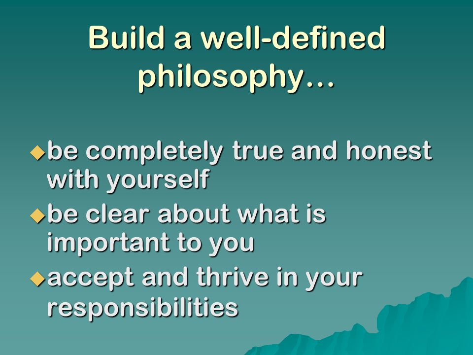 Build a well-defined philosophy… be completely true and honest with yourself be completely true and honest with yourself be clear about what is important to you be clear about what is important to you accept and thrive in your responsibilities accept and thrive in your responsibilities