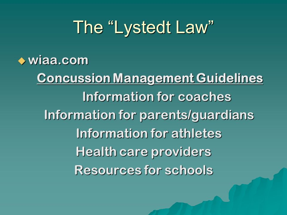 The Lystedt Law wiaa.com wiaa.com Concussion Management Guidelines Concussion Management Guidelines Information for coaches Information for coaches Information for parents/guardians Information for athletes Health care providers Resources for schools