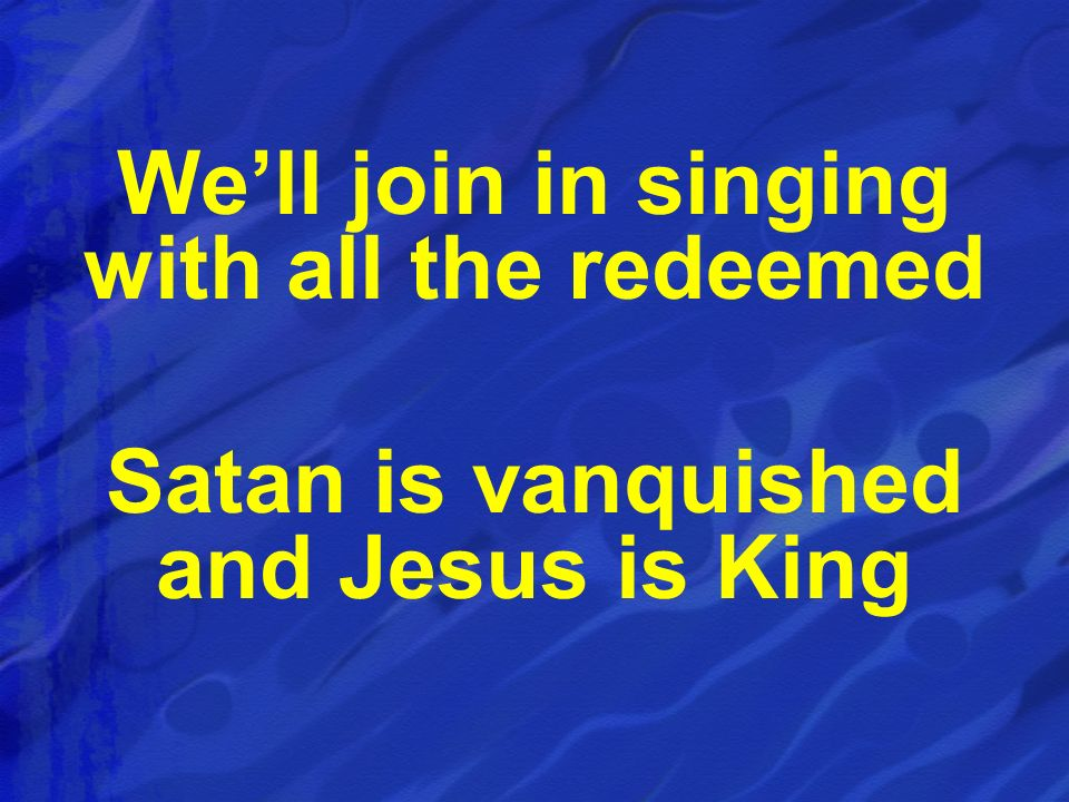 Well join in singing with all the redeemed Satan is vanquished and Jesus is King
