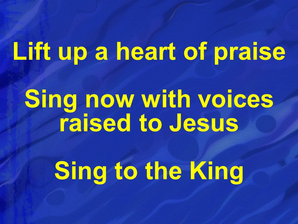 Lift up a heart of praise Sing now with voices raised to Jesus Sing to the King