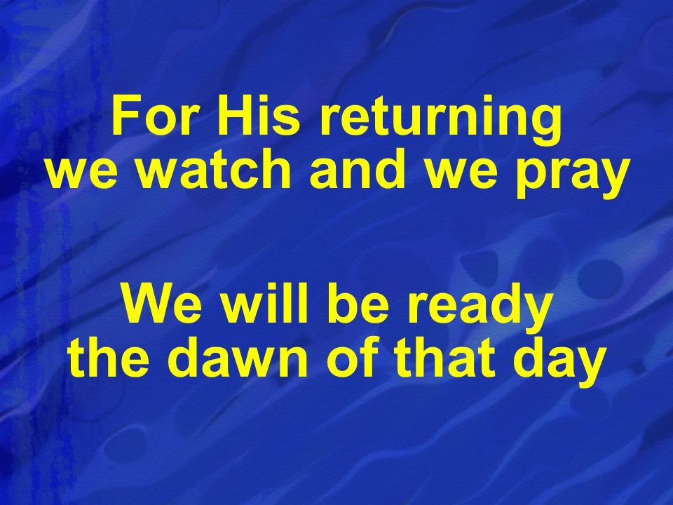 For His returning we watch and we pray We will be ready the dawn of that day
