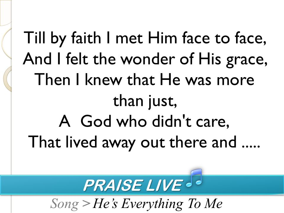 PRAISE LIVE PRAISE LIVE Song > Till by faith I met Him face to face, And I felt the wonder of His grace, Then I knew that He was more than just, A God who didn t care, That lived away out there and.....