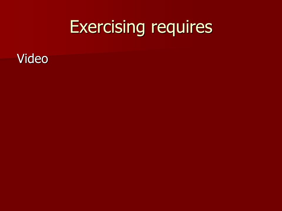 Exercising requires Video