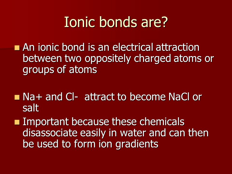 Ionic bonds are? An ionic bond is an electrical attraction between two oppositely charged atoms or groups of atoms An ionic bond is an electrical attr