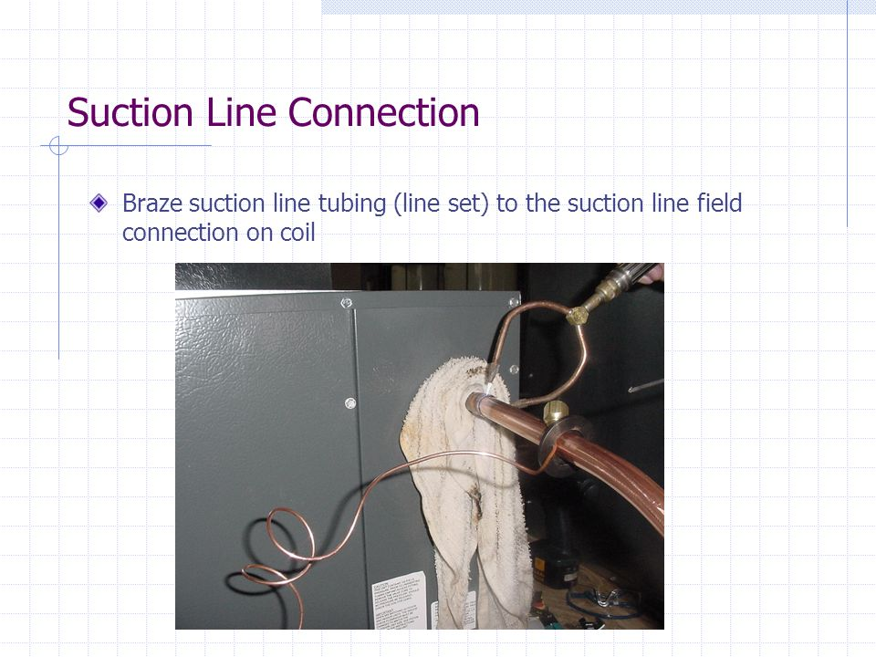 Suction Line Connection Braze suction line tubing (line set) to the suction line field connection on coil