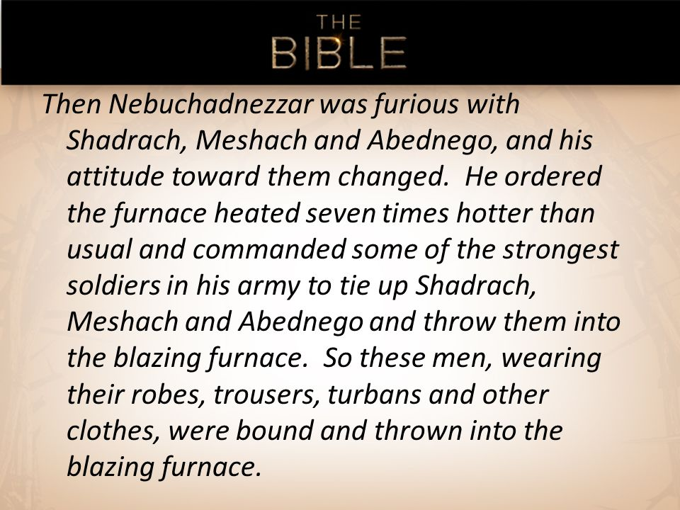 Then Nebuchadnezzar was furious with Shadrach, Meshach and Abednego, and his attitude toward them changed.