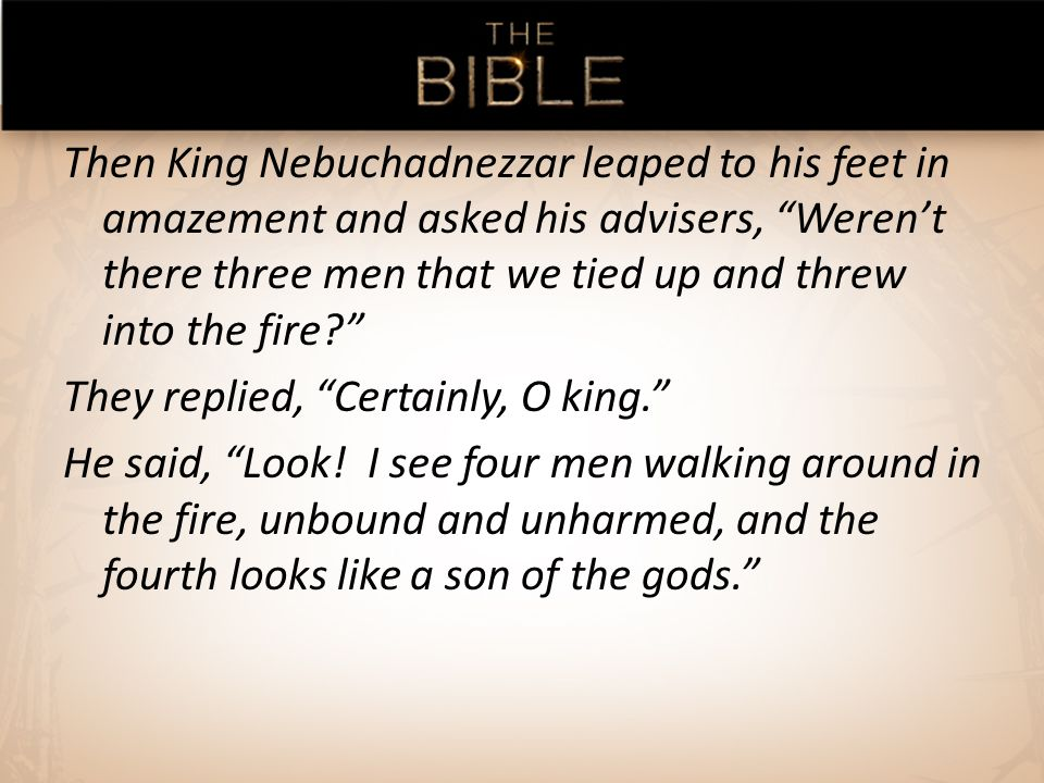 Then King Nebuchadnezzar leaped to his feet in amazement and asked his advisers, Werent there three men that we tied up and threw into the fire.