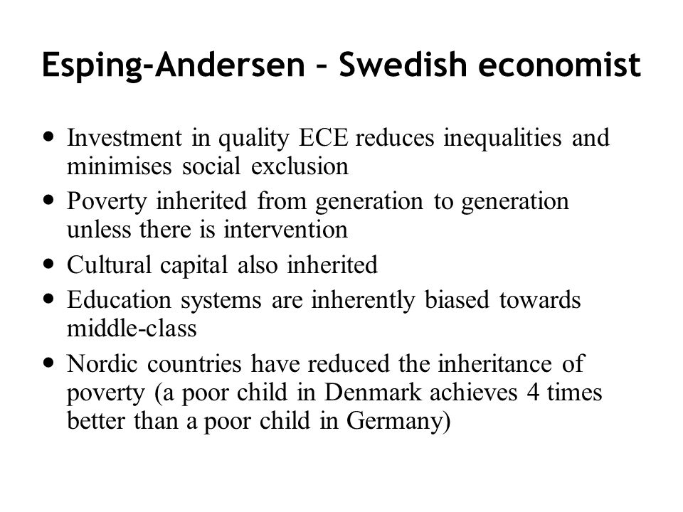 Esping-Andersen – Swedish economist Investment in quality ECE reduces inequalities and minimises social exclusion Poverty inherited from generation to generation unless there is intervention Cultural capital also inherited Education systems are inherently biased towards middle-class Nordic countries have reduced the inheritance of poverty (a poor child in Denmark achieves 4 times better than a poor child in Germany)