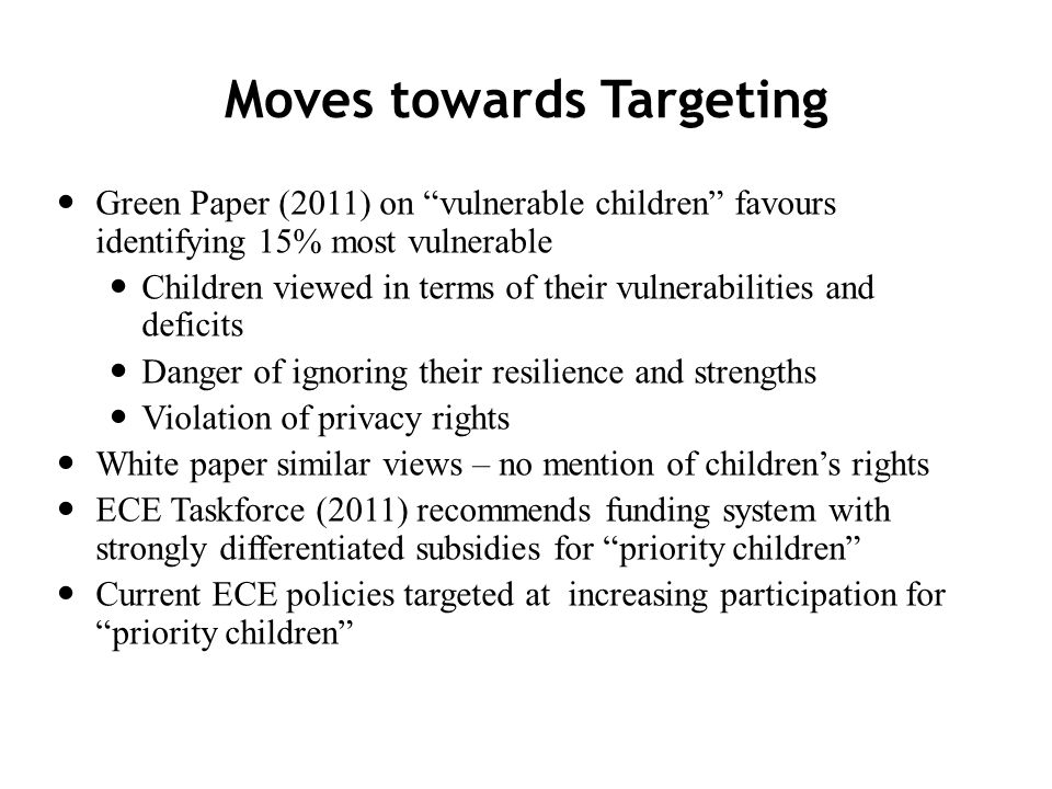 Moves towards Targeting Green Paper (2011) on vulnerable children favours identifying 15% most vulnerable Children viewed in terms of their vulnerabilities and deficits Danger of ignoring their resilience and strengths Violation of privacy rights White paper similar views – no mention of childrens rights ECE Taskforce (2011) recommends funding system with strongly differentiated subsidies for priority children Current ECE policies targeted at increasing participation forpriority children