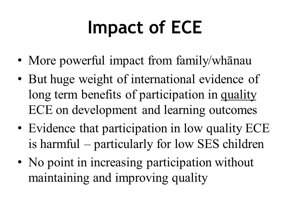 Impact of ECE More powerful impact from family/whānau But huge weight of international evidence of long term benefits of participation in quality ECE on development and learning outcomes Evidence that participation in low quality ECE is harmful – particularly for low SES children No point in increasing participation without maintaining and improving quality