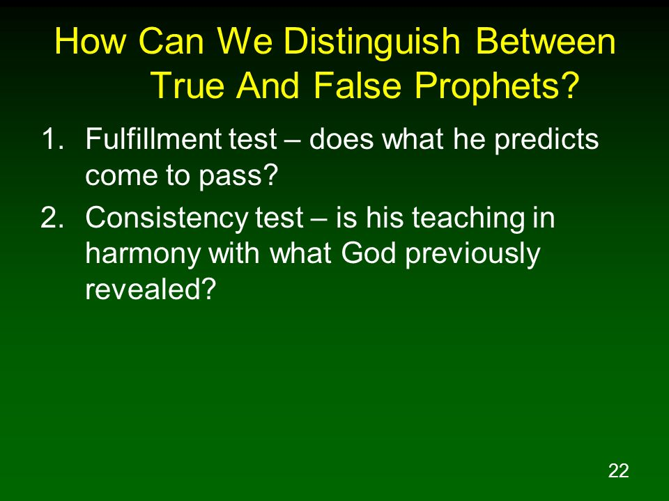 22 How Can We Distinguish Between True And False Prophets? 1.Fulfillment test – does what he predicts come to pass? 2.Consistency test – is his teachi