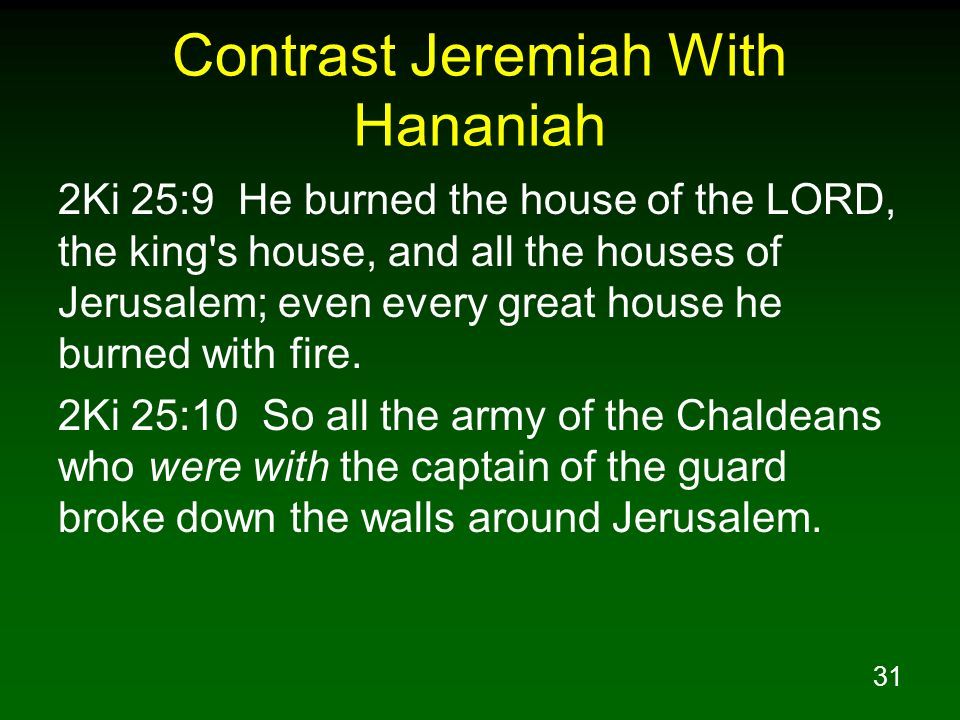 31 Contrast Jeremiah With Hananiah 2Ki 25:9 He burned the house of the LORD, the king's house, and all the houses of Jerusalem; even every great house