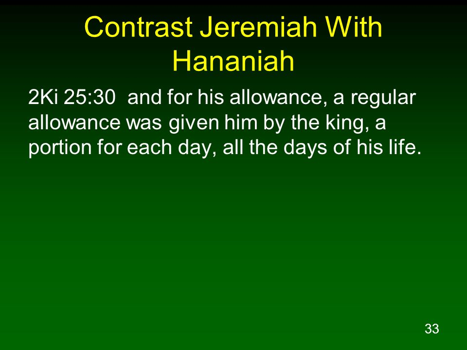 33 Contrast Jeremiah With Hananiah 2Ki 25:30 and for his allowance, a regular allowance was given him by the king, a portion for each day, all the day