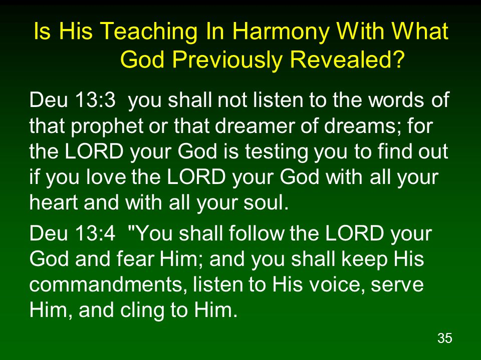 35 Is His Teaching In Harmony With What God Previously Revealed? Deu 13:3 you shall not listen to the words of that prophet or that dreamer of dreams;
