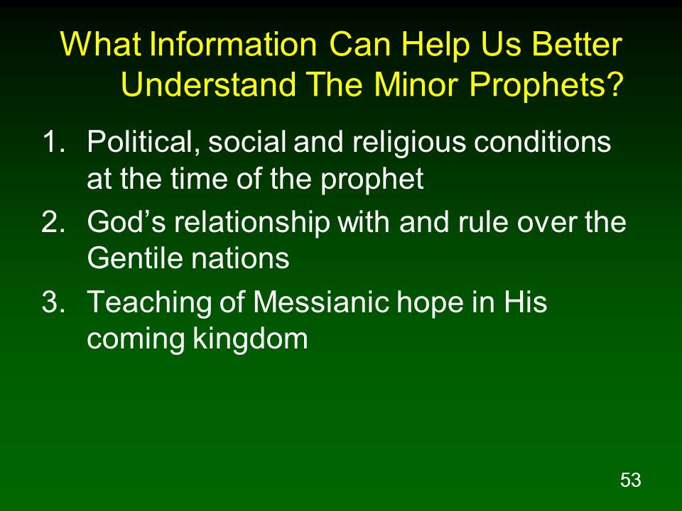 53 What Information Can Help Us Better Understand The Minor Prophets? 1.Political, social and religious conditions at the time of the prophet 2.Gods r