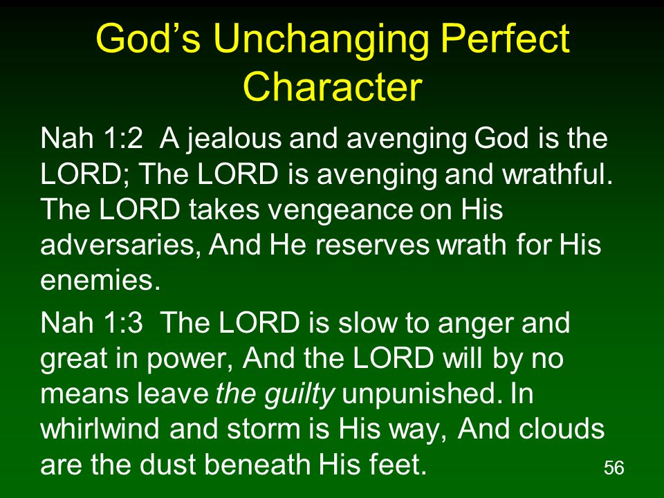 56 Gods Unchanging Perfect Character Nah 1:2 A jealous and avenging God is the LORD; The LORD is avenging and wrathful. The LORD takes vengeance on Hi