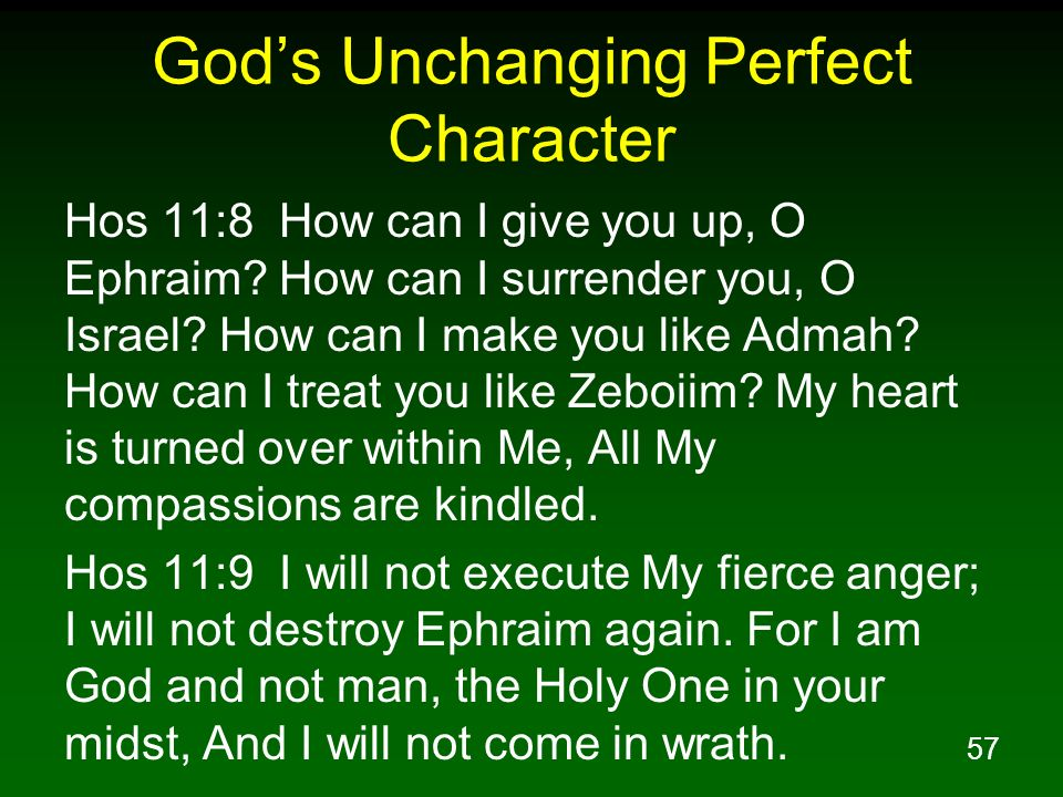 57 Gods Unchanging Perfect Character Hos 11:8 How can I give you up, O Ephraim? How can I surrender you, O Israel? How can I make you like Admah? How