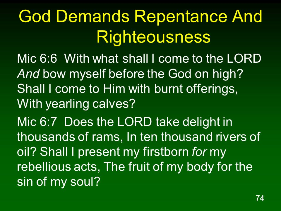 74 God Demands Repentance And Righteousness Mic 6:6 With what shall I come to the LORD And bow myself before the God on high? Shall I come to Him with