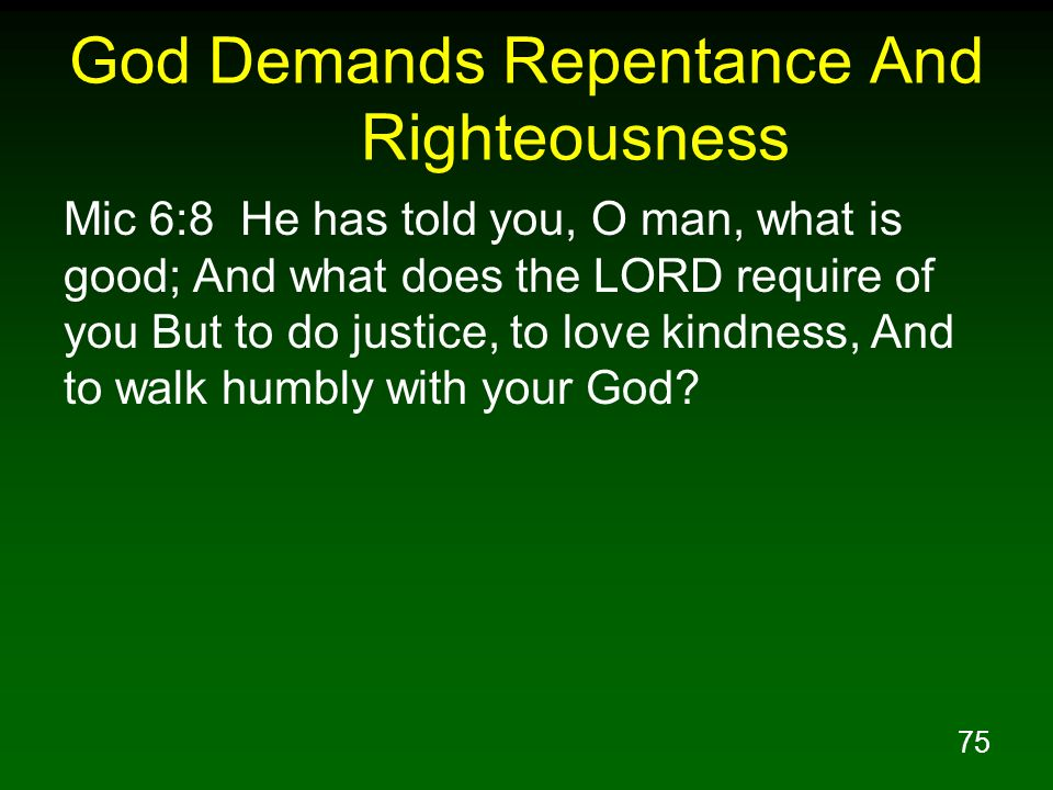 75 God Demands Repentance And Righteousness Mic 6:8 He has told you, O man, what is good; And what does the LORD require of you But to do justice, to