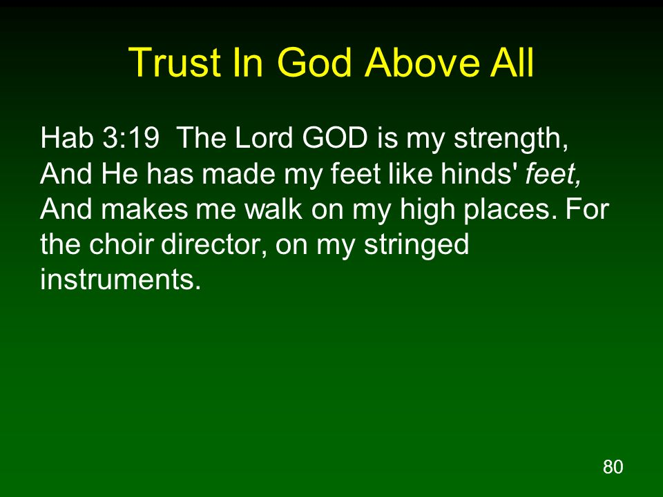 80 Trust In God Above All Hab 3:19 The Lord GOD is my strength, And He has made my feet like hinds' feet, And makes me walk on my high places. For the