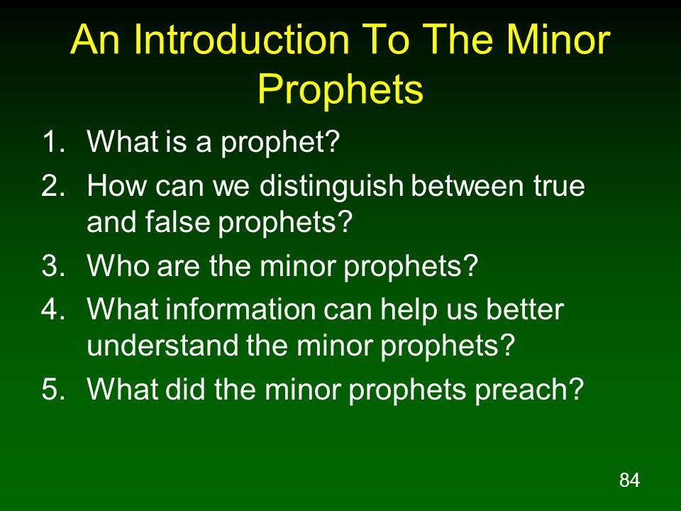 84 An Introduction To The Minor Prophets 1.What is a prophet? 2.How can we distinguish between true and false prophets? 3.Who are the minor prophets?