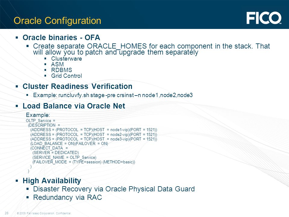 © 2009 Fair Isaac Corporation. Confidential. 26 Oracle Configuration Oracle binaries - OFA Create separate ORACLE_HOMES for each component in the stac