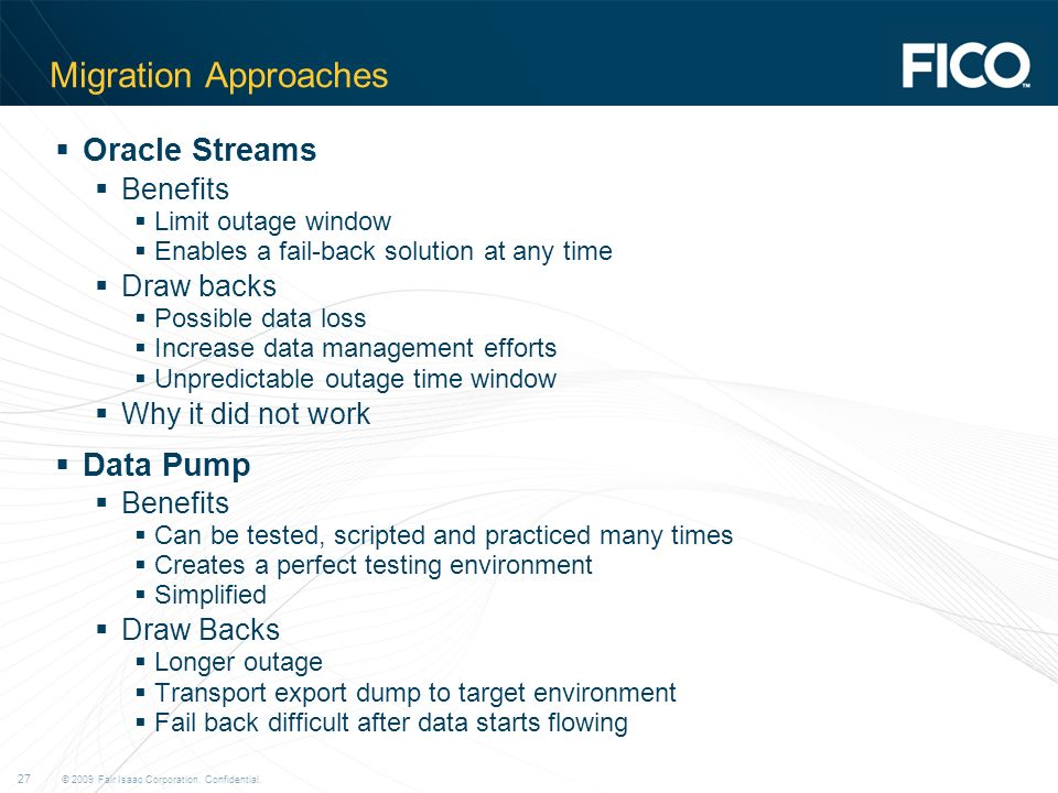 © 2009 Fair Isaac Corporation. Confidential. 27 Migration Approaches Oracle Streams Benefits Limit outage window Enables a fail-back solution at any t