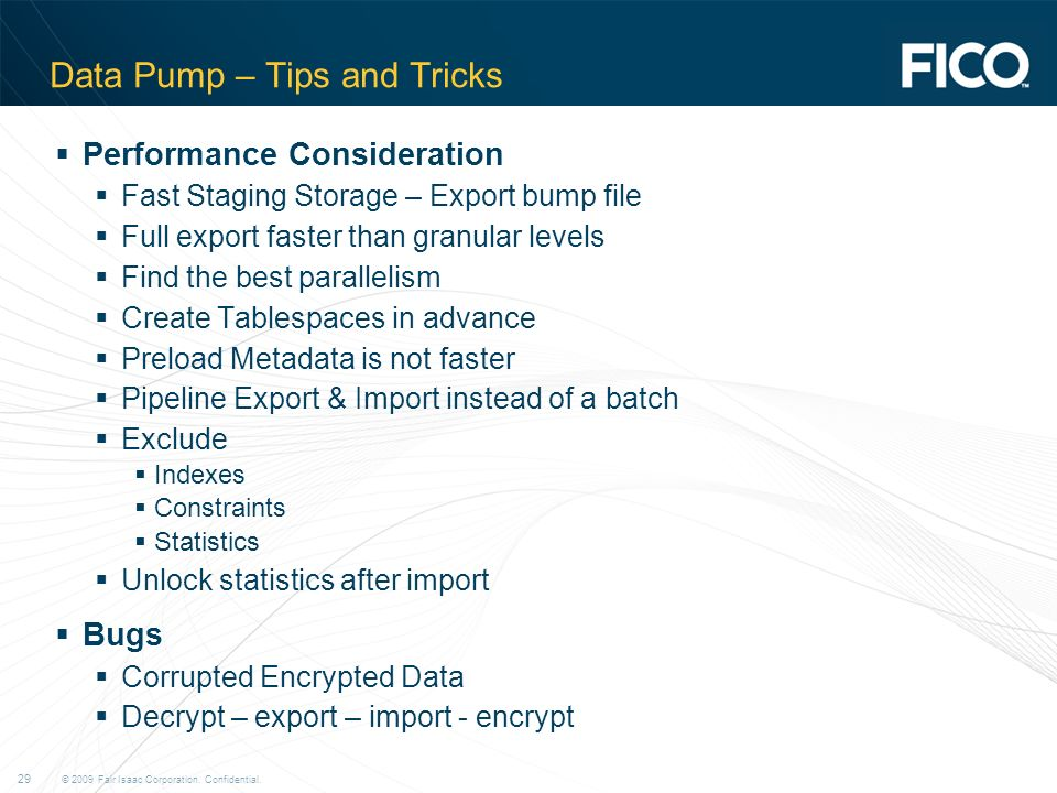 © 2009 Fair Isaac Corporation. Confidential. 29 Data Pump – Tips and Tricks Performance Consideration Fast Staging Storage – Export bump file Full exp