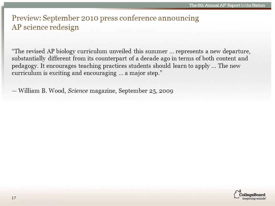 Preview: September 2010 press conference announcing AP science redesign The revised AP biology curriculum unveiled this summer … represents a new departure, substantially different from its counterpart of a decade ago in terms of both content and pedagogy.
