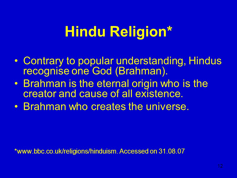 12 Hindu Religion* Contrary to popular understanding, Hindus recognise one God (Brahman). Brahman is the eternal origin who is the creator and cause o