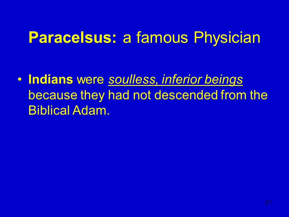 21 Paracelsus: a famous Physician Indians were soulless, inferior beings because they had not descended from the Biblical Adam.