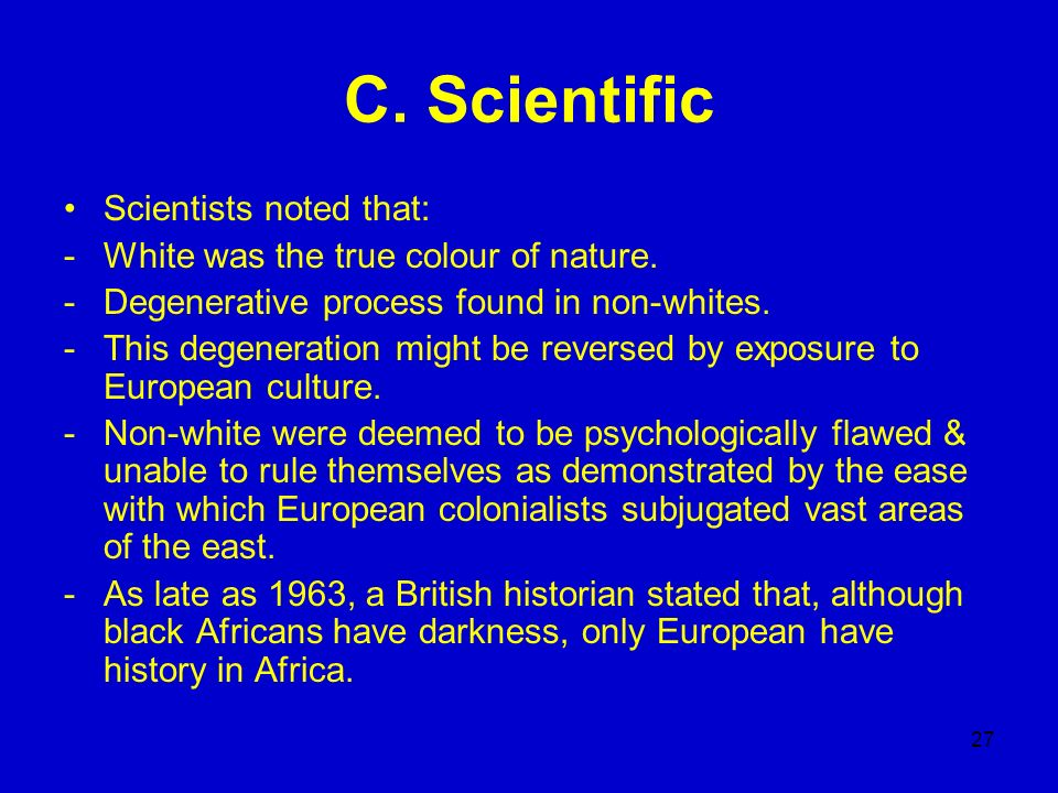 27 C. Scientific Scientists noted that: -White was the true colour of nature. -Degenerative process found in non-whites. -This degeneration might be r
