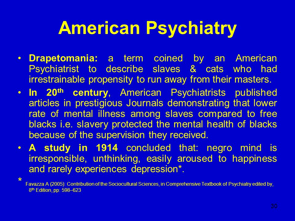 30 American Psychiatry Drapetomania: a term coined by an American Psychiatrist to describe slaves & cats who had irrestrainable propensity to run away