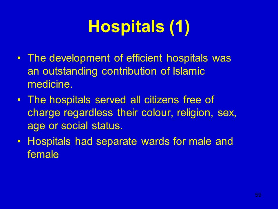 59 Hospitals (1) The development of efficient hospitals was an outstanding contribution of Islamic medicine. The hospitals served all citizens free of