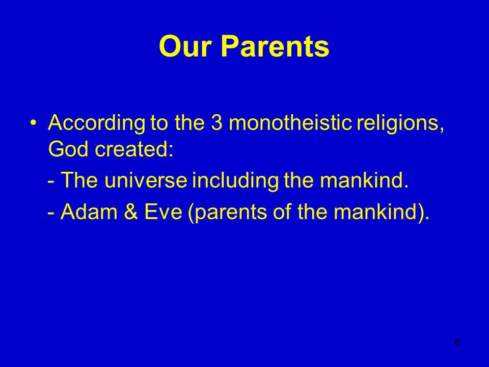 6 Our Parents According to the 3 monotheistic religions, God created: - The universe including the mankind. - Adam & Eve (parents of the mankind).