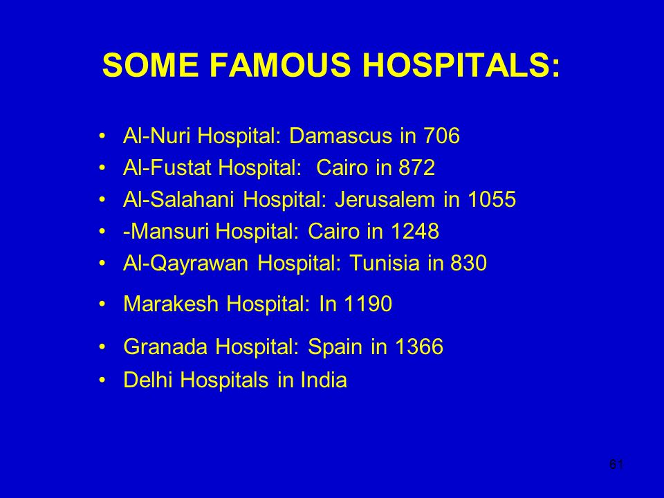 61 SOME FAMOUS HOSPITALS: Al-Nuri Hospital: Damascus in 706 Al-Fustat Hospital: Cairo in 872 Al-Salahani Hospital: Jerusalem in 1055 -Mansuri Hospital