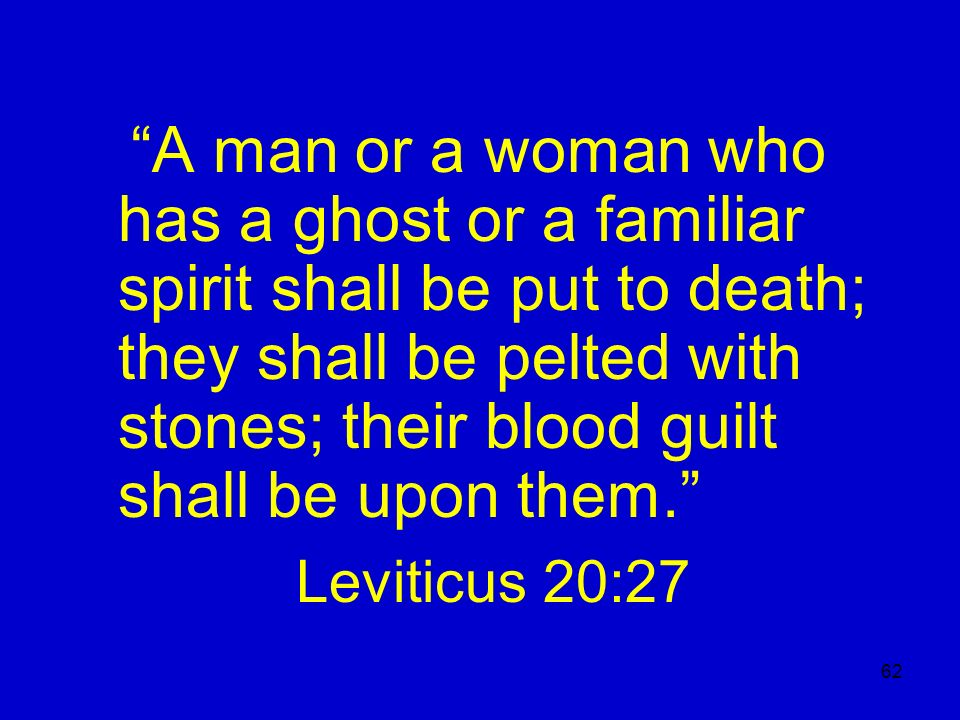 62 A man or a woman who has a ghost or a familiar spirit shall be put to death; they shall be pelted with stones; their blood guilt shall be upon them