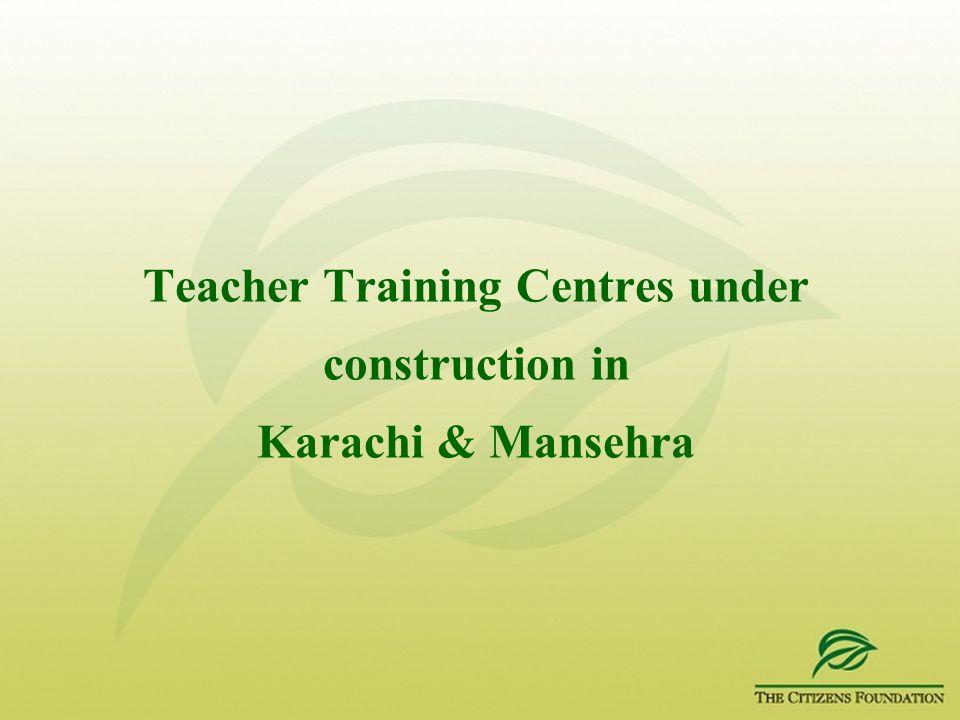 Teacher Training Centres under construction in Karachi & Mansehra