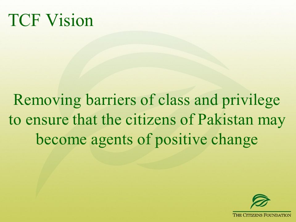TCF Vision Removing barriers of class and privilege to ensure that the citizens of Pakistan may become agents of positive change